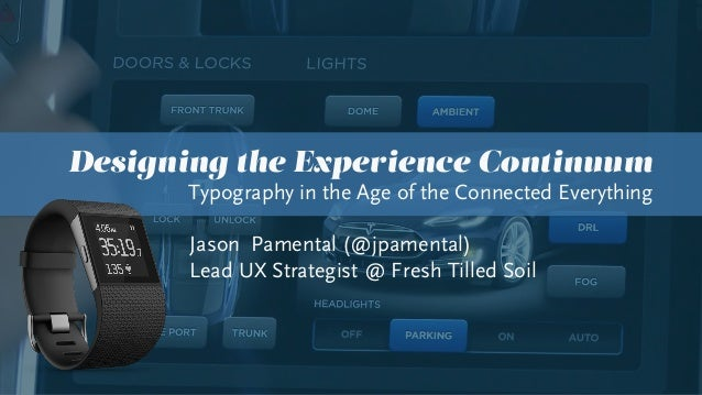 Designing the Experience Continuum Typography in the Age of the Connected Everything Jason Pamental (@jpamental) Lead UX S...