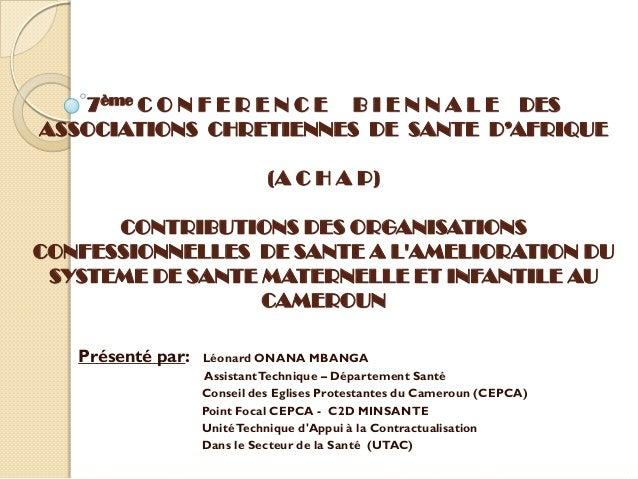 7ème C O N F E R E N C E B I E N N A L E DES ASSOCIATIONS CHRETIENNES DE SANTE D'AFRIQUE (A C H A P) CONTRIBUTIONS DES ORG...