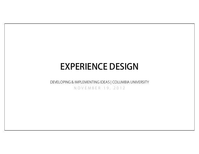 EXPERIENCE DESIGNDEVELOPING & IMPLEMENTING IDEAS ¦ COLUMBIA UNIVERSITY            NOVEMBER 19, 2012