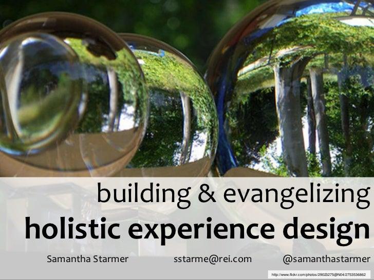 building & evangelizingholistic experience design Samantha Starmer   sstarme@rei.com        @samanthastarmer              ...