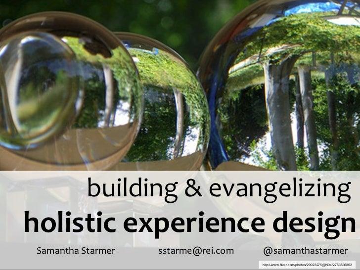 building & evangelizing  holistic experience design Samantha Starmer     sstarme@rei.com    @samanthastarmer  http://www.f...