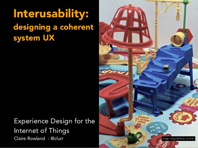 Interusability: designing a coherent system UX Experience Design for the Internet of Things Claire Rowland - @clurr Image:...