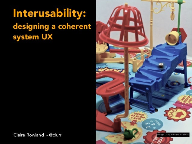 Interusability: designing a coherent system UX Claire Rowland - @clurr Image: Greg Williams via Flickr