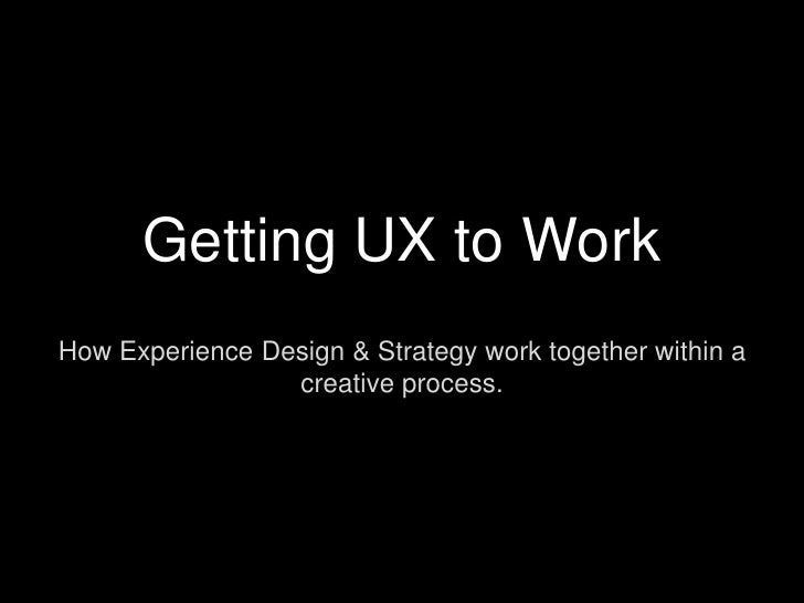 Getting UX to Work<br />How Experience Design & Strategy work together within a creative process.<br />