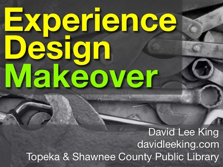 Experience Design Makeover                        David Lee King                      davidleeking.com  Topeka & Shawnee C...
