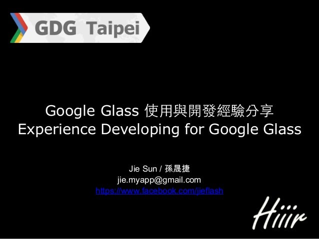 Google Glass 使⽤用與開發經驗分享 Experience Developing for Google Glass Jie Sun / 孫晟捷  jie.myapp@gmail.com https://www.facebook....