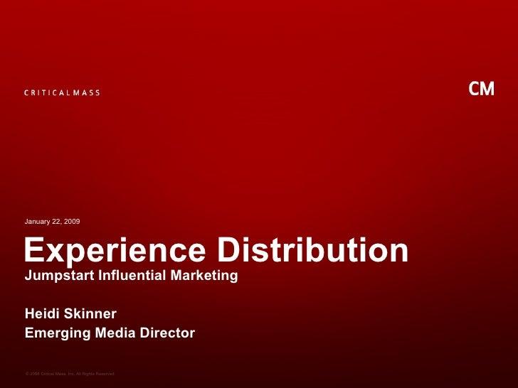 Experience Distribution Jumpstart Influential Marketing Heidi Skinner Emerging Media Director January 22, 2009