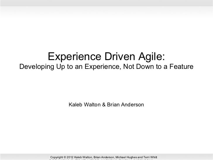 Experience Driven Agile:Developing Up to an Experience, Not Down to a Feature                      Kaleb Walton & Brian An...