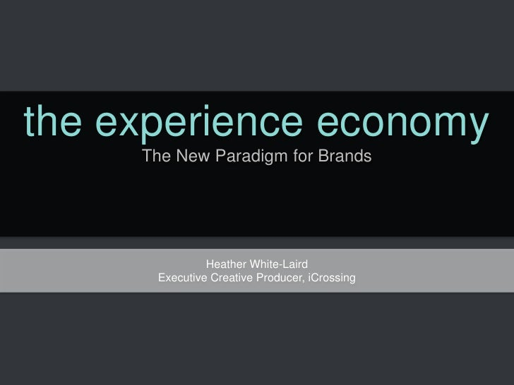 the experience economy<br />The New Paradigm for Brands<br />Heather White-Laird<br />Executive Creative Producer, iCrossi...