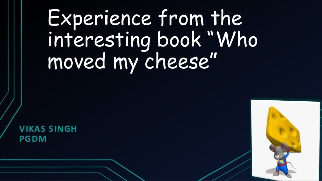 """Experience from the interesting book """"Who moved my cheese"""" VIKAS SINGH PGDM"""