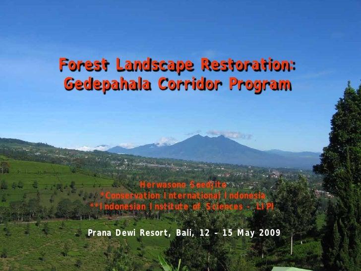 Forest Landscape Restoration:  Gedepahala Corridor Program                   Herwasono Soedjito      *Conservation Interna...