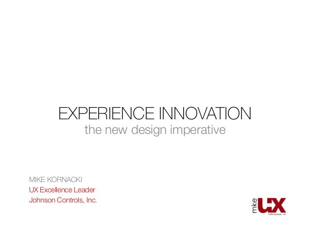 EXPERIENCE INNOVATION the new design imperative MIKE KORNACKI UX Excellence Leader Johnson Controls, Inc.