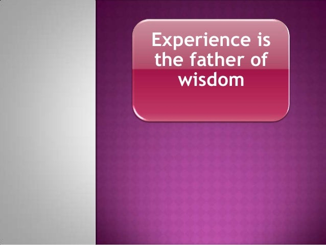 Experience is the father of wisdom