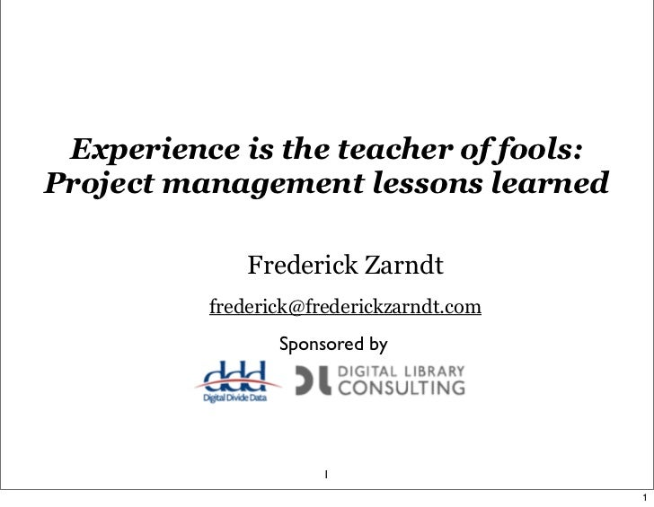 Experience is the teacher of fools:Project management lessons learned              Frederick Zarndt          frederick@fre...