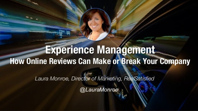Experience Management! How Online Reviews Can Make or Break Your Company Laura Monroe, Director of Marketing, RealSatisfied...