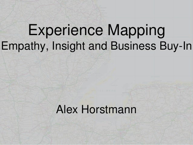 Experience Mapping Empathy, Insight and Business Buy-In Alex Horstmann