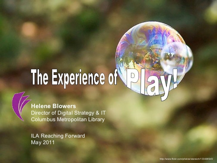 http://www.flickr.com/photos/stansich/133438545/ The Experience of Play! Helene Blowers Director of Digital Strategy & IT ...