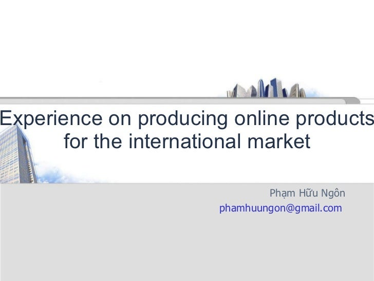 Experience on producing online products for the international market Phạm Hữu Ngôn phamhuungon@gmail.com
