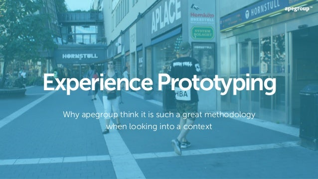 ExperiencePrototyping Why apegroup think it is such a great methodology when looking into a context