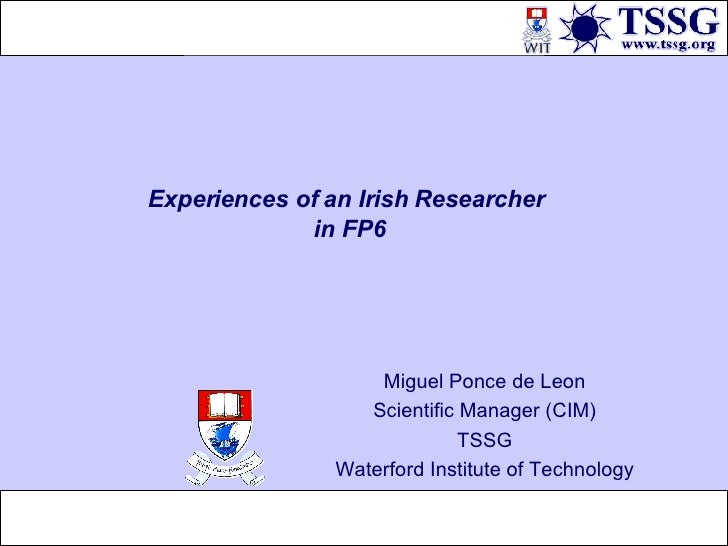 Experiences of an Irish Researcher  in FP6 Miguel Ponce de Leon Scientific Manager (CIM) TSSG Waterford Institute of Techn...