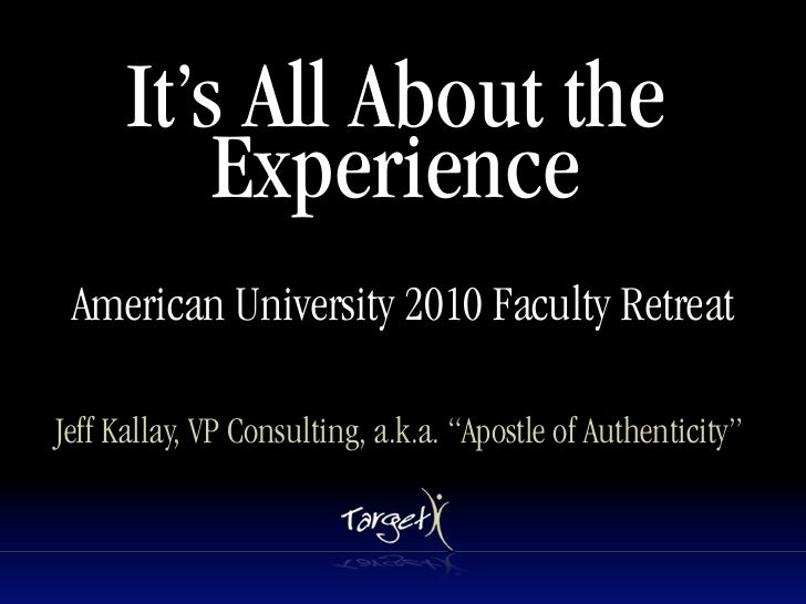 """It's All About the           Experience  American University 2010 Faculty Retreat  Jeff Kallay, VP Consulting, a.k.a. """"Apo..."""