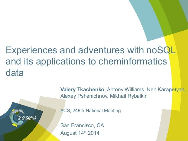 Experiences and adventures with noSQL and its applications to cheminformatics data Valery Tkachenko, Antony Williams, Ken ...
