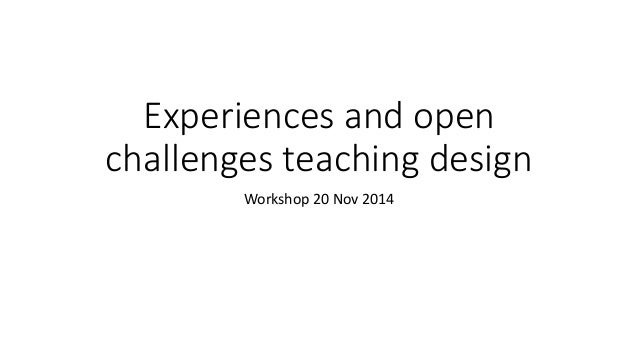 Experiences and open  challenges teaching design  Workshop 20 Nov 2014