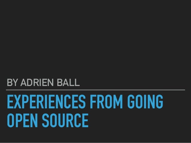 EXPERIENCES FROM GOING OPEN SOURCE BY ADRIEN BALL