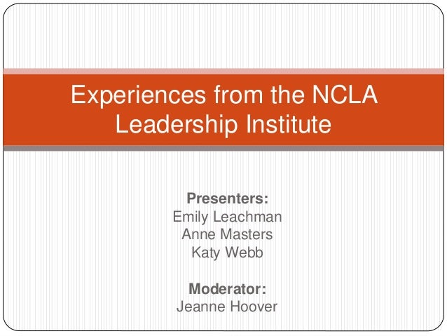 Presenters: Emily Leachman Anne Masters Katy Webb Moderator: Jeanne Hoover Experiences from the NCLA Leadership Institute