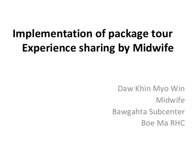 Implementation of package tour Experience sharing by Midwife Daw Khin Myo Win Midwife Bawgahta Subcenter Boe Ma RHC