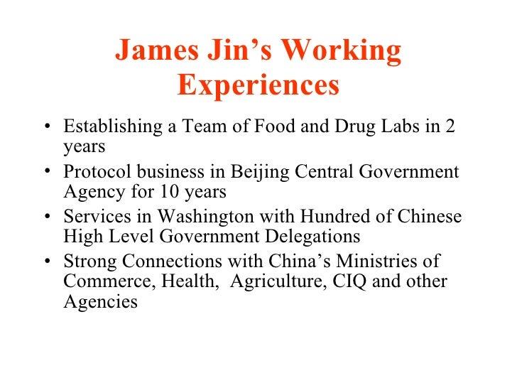 James Jin's Working Experiences <ul><li>Establishing a Team of Food and Drug Labs in 2 years  </li></ul><ul><li>Protocol b...
