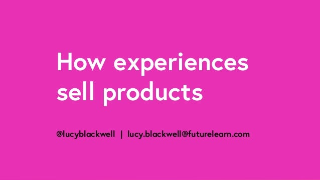 How experiences sell products @lucyblackwell | lucy.blackwell@futurelearn.com