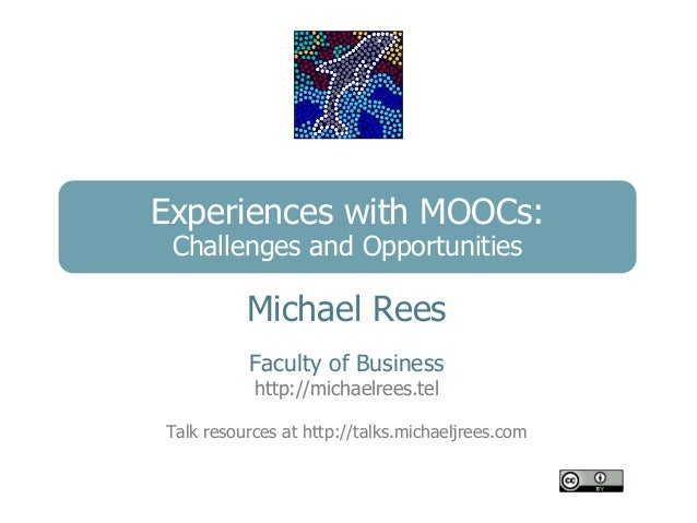 Experiences with MOOCs: Challenges and Opportunities          Michael Rees          Faculty of Business           http://m...