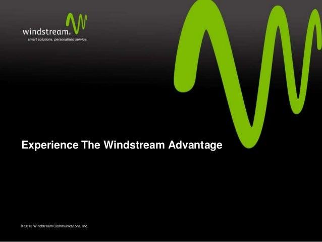 Experience The Windstream Advantage  © 2013 Windstream Communications, Inc.