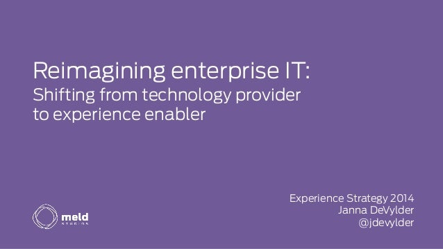 Reimagining enterprise IT: Shifting from technology provider to experience enabler Experience Strategy 2014 Janna DeVylder...