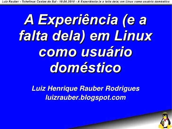 A Experiência (e a falta dela) em Linux     como usuário      doméstico  Luiz Henrique Rauber Rodrigues      luizrauber.bl...