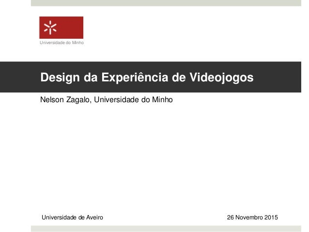 Design da Experiência de Videojogos Nelson Zagalo, Universidade do Minho Universidade de Aveiro 26 Novembro 2015 Universid...