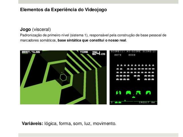 Elementos da Experiência do Videojogo Jogo (visceral) Padronização de primeiro nível (sistema 1), responsável pela constru...