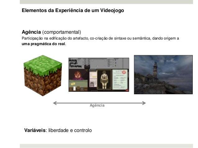 Elementos da Experiência de um Videojogo Agência (comportamental) Participação na edificação do artefacto, co-criação de s...