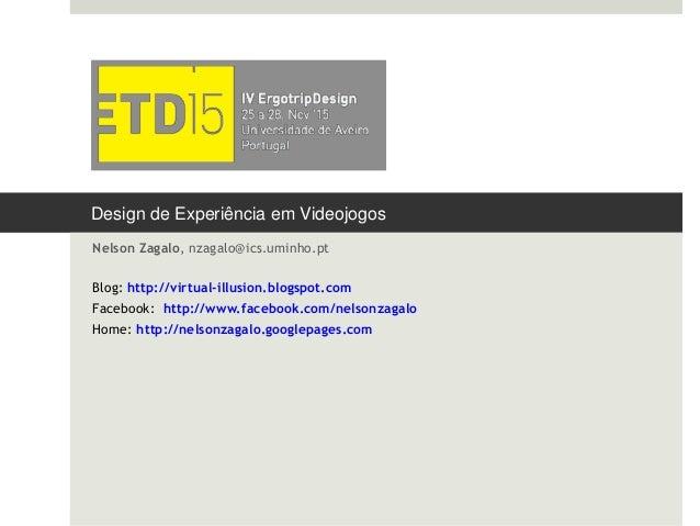 Design de Experiência em Videojogos Nelson Zagalo, nzagalo@ics.uminho.pt Blog: http://virtual-illusion.blogspot.com Facebo...