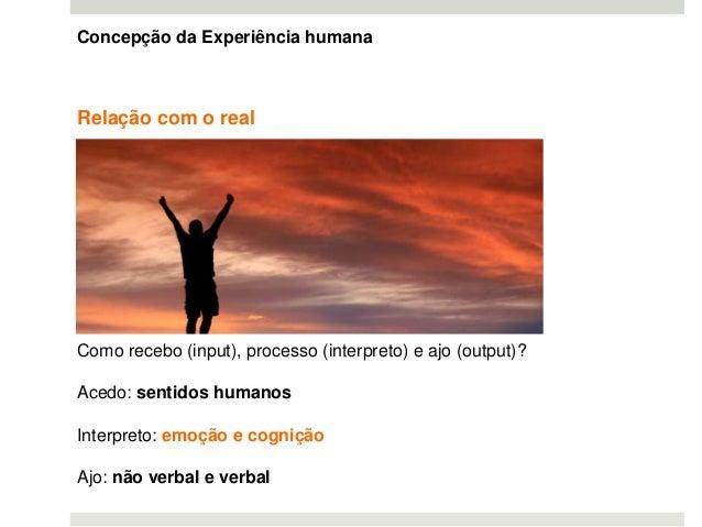 Relação com o real Como recebo (input), processo (interpreto) e ajo (output)? Acedo: sentidos humanos Interpreto: emoção e...