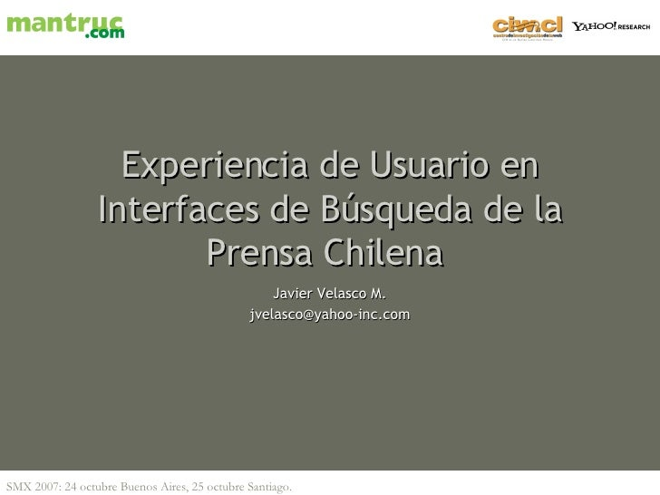 Experiencia de Usuario en Interfaces de Búsqueda de la Prensa Chilena   Javier Velasco M. [email_address]