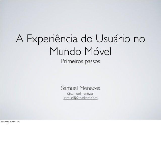 A Experiência do Usuário no Mundo Móvel Primeiros passos  Samuel Menezes @samuelmenezes samuel@2thinkers.com  Saturday, Ju...