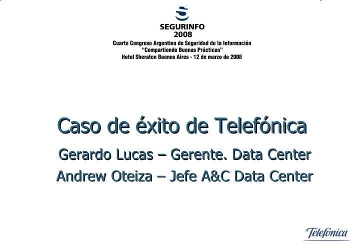 Caso de éxito de Telefónica Gerardo Lucas – Gerente. Data Center Andrew Oteiza – Jefe A&C Data Center