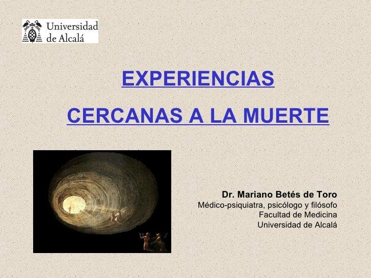 EXPERIENCIAS CERCANAS A LA MUERTE Dr. Mariano Betés de Toro Médico-psiquiatra, psicólogo y filósofo Facultad de Medicina U...