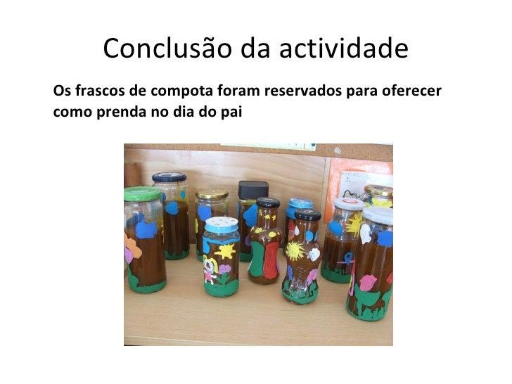 Conclusão da actividade <ul><li>Os frascos de compota foram reservados para oferecer como prenda no dia do pai </li></ul>