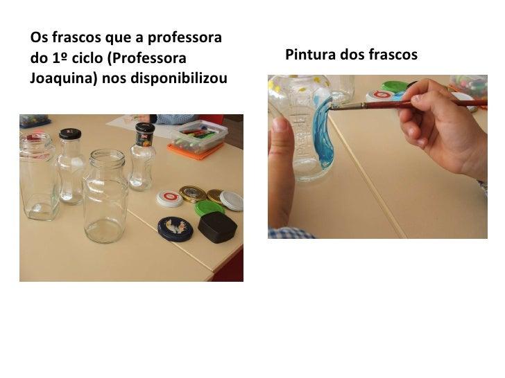 <ul><li>Os frascos que a professora do 1º ciclo (Professora Joaquina) nos disponibilizou  </li></ul><ul><li>Pintura dos fr...