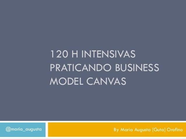 120 H INTENSIVAS                 PRATICANDO BUSINESS                 MODEL CANVAS@maria_augusta              By Maria Augu...