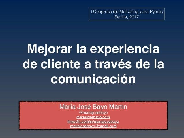 Mejorar la experiencia de cliente a través de la comunicación María José Bayo Martín @mariajosebayo mariajosebayo.com link...