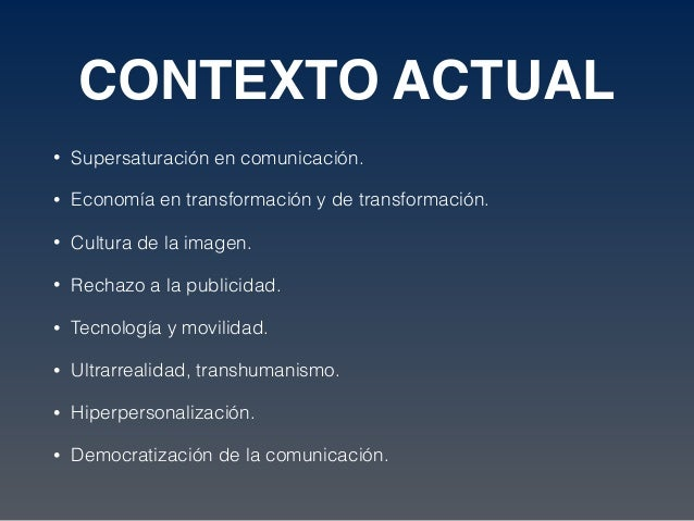 CONTEXTO ACTUAL • Supersaturación en comunicación. • Economía en transformación y de transformación. • Cultura de la image...